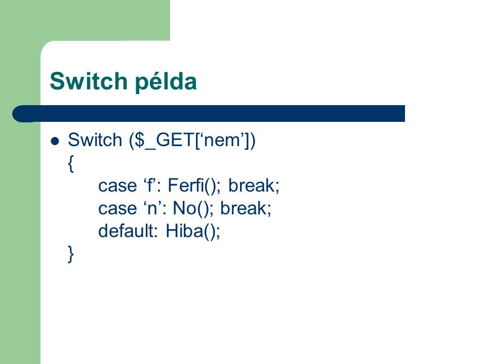 Switch példa Switch ($_GET['nem']) { case 'f': Ferfi(); break; case 'n': No(); break; default: Hiba(); }